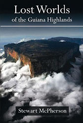 Lost Worlds of the Guiana Highlands by Stewart McPherson